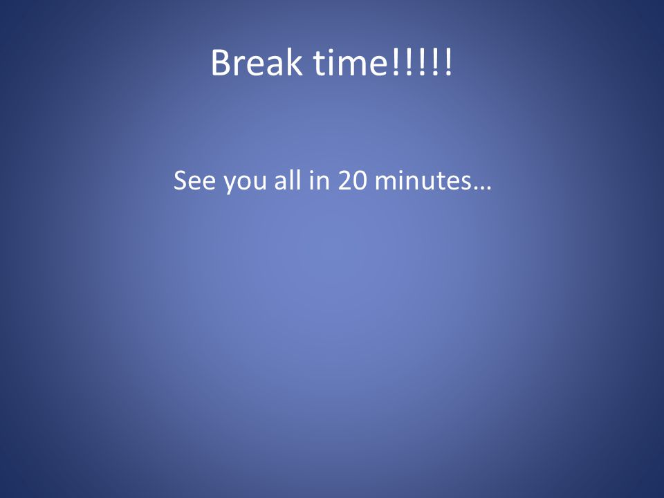 Break time!!!!! See you all in 20 minutes…