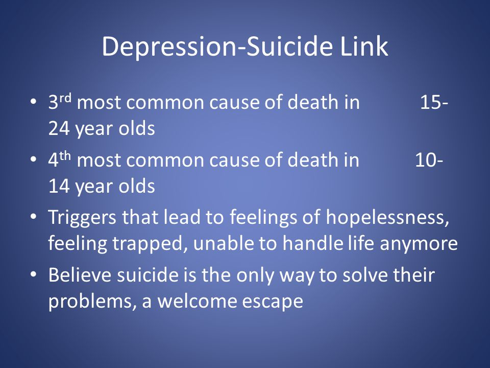 Depression-Suicide Link 3 rd most common cause of death in 15- 24 year olds 4 th most common cause of death in 10- 14 year olds Triggers that lead to