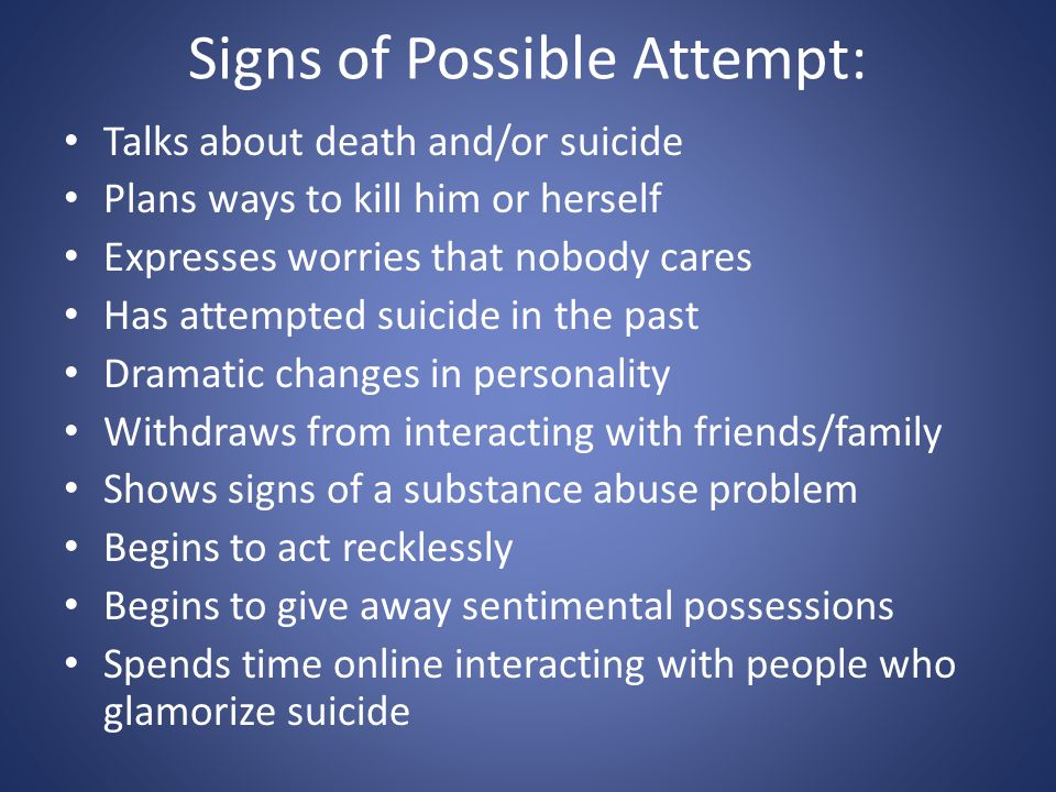 Signs of Possible Attempt: Talks about death and/or suicide Plans ways to kill him or herself Expresses worries that nobody cares Has attempted suicid