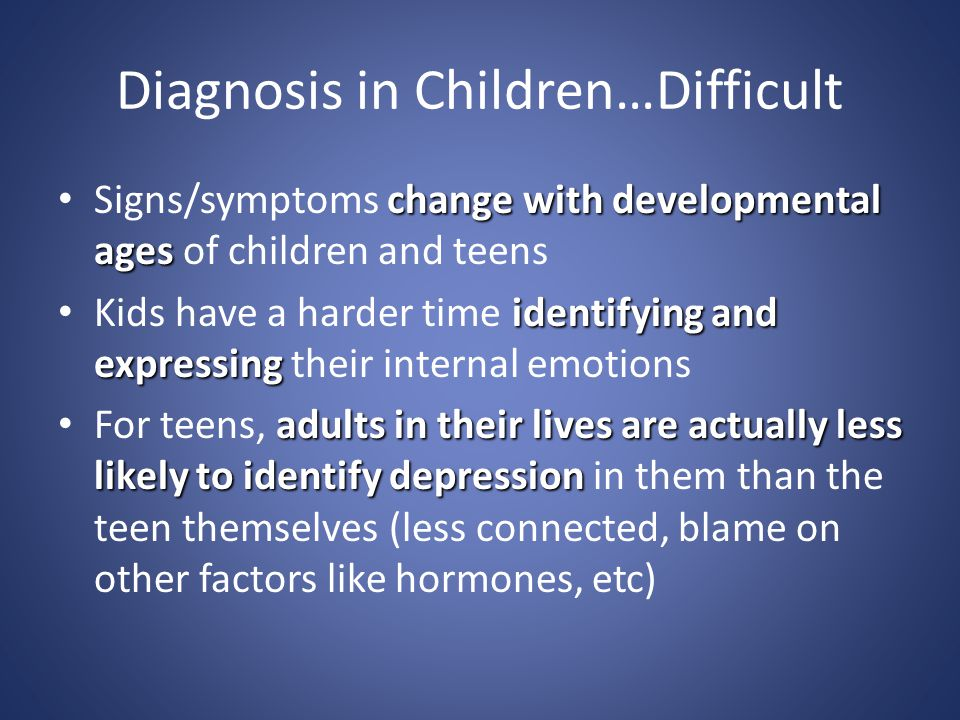 Diagnosis in Children…Difficult change with developmental ages Signs/symptoms change with developmental ages of children and teens identifying and exp