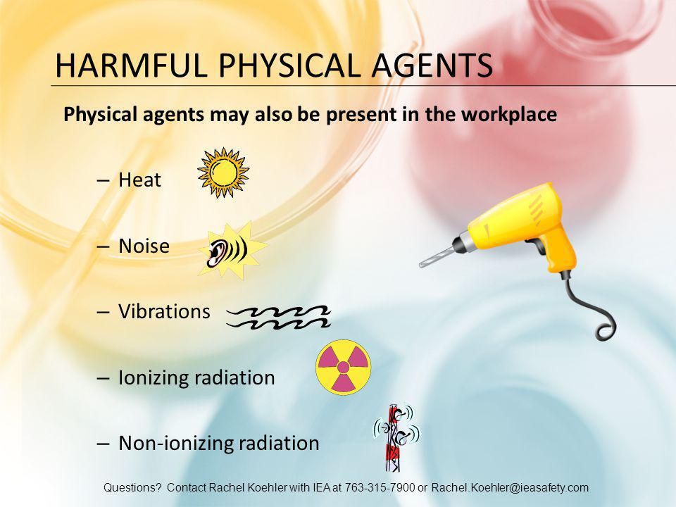 Questions? Contact Rachel Koehler with IEA at 763-315-7900 or Rachel.Koehler@ieasafety.com HARMFUL PHYSICAL AGENTS Physical agents may also be present