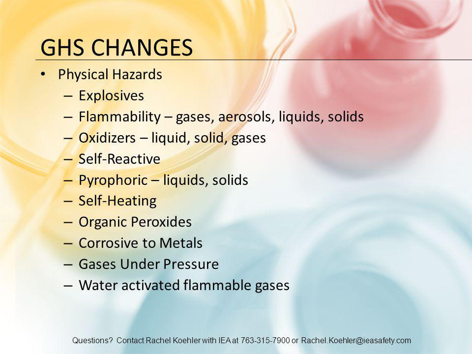 Questions? Contact Rachel Koehler with IEA at 763-315-7900 or Rachel.Koehler@ieasafety.com GHS CHANGES Physical Hazards – Explosives – Flammability –