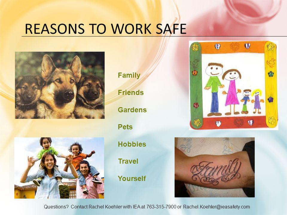 Questions? Contact Rachel Koehler with IEA at 763-315-7900 or Rachel.Koehler@ieasafety.com REASONS TO WORK SAFE Family Friends Gardens Pets Hobbies Tr