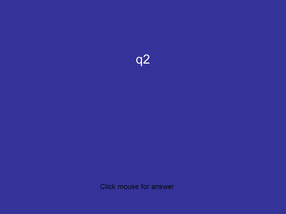 c5q2 q2 Click mouse for answer