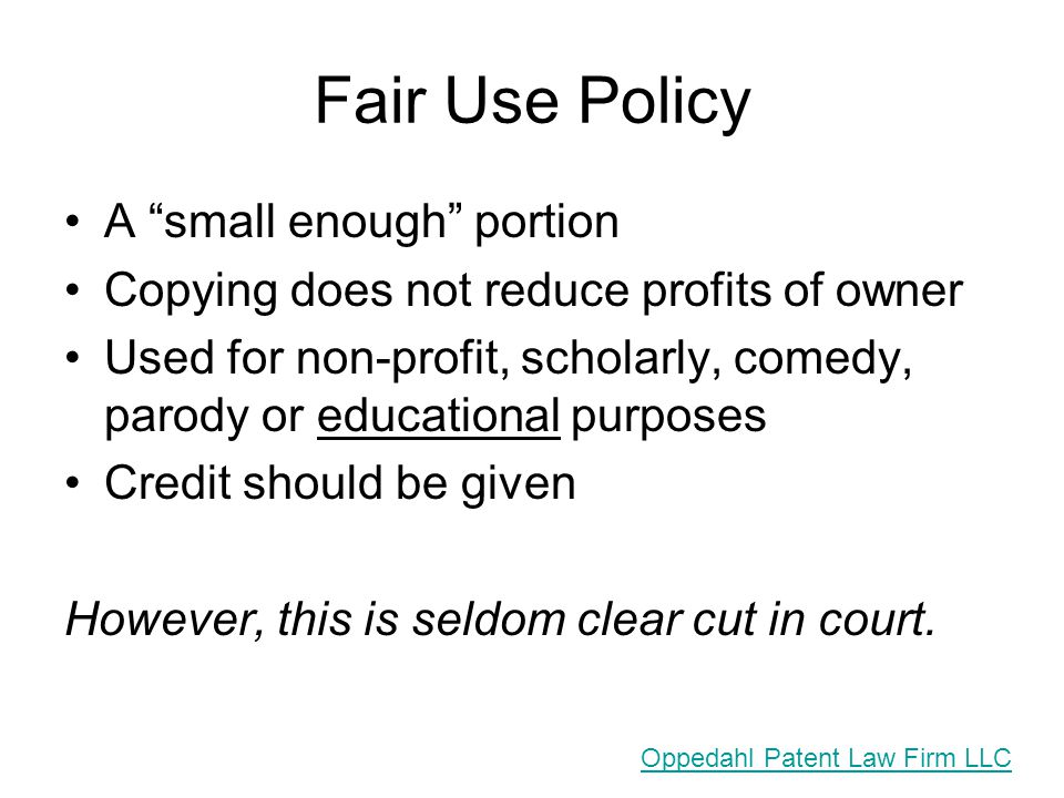 Fair Use Policy A small enough portion Copying does not reduce profits of owner Used for non-profit, scholarly, comedy, parody or educational purposes Credit should be given However, this is seldom clear cut in court.