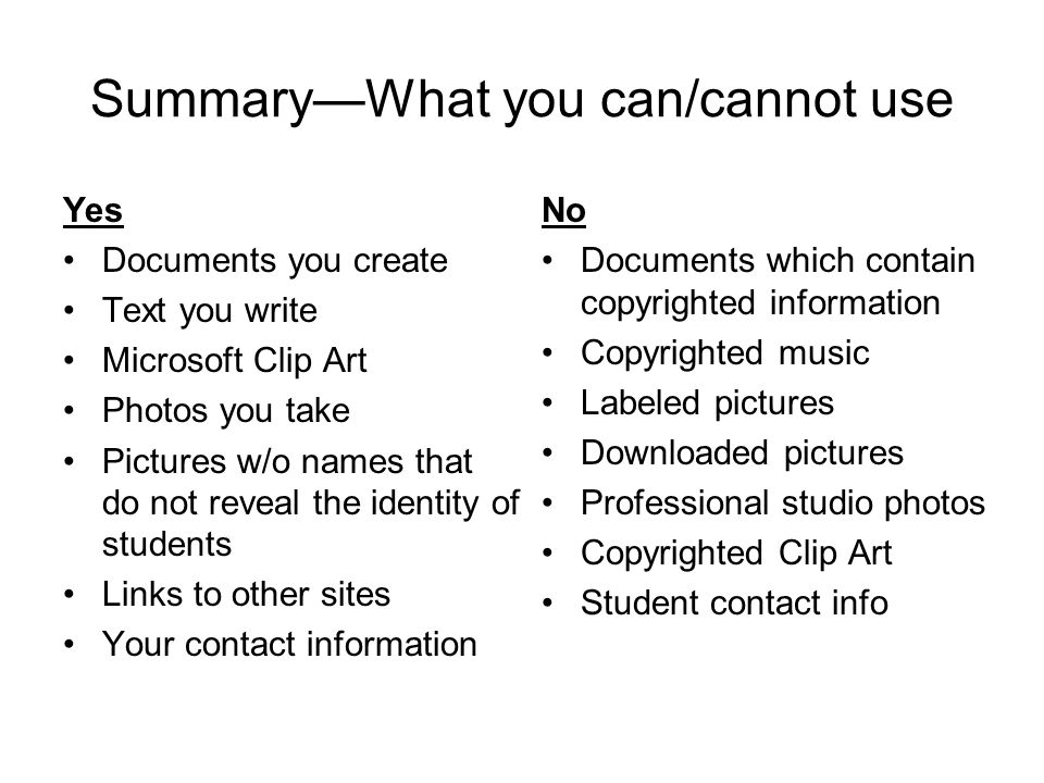 Summary—What you can/cannot use Yes Documents you create Text you write Microsoft Clip Art Photos you take Pictures w/o names that do not reveal the identity of students Links to other sites Your contact information No Documents which contain copyrighted information Copyrighted music Labeled pictures Downloaded pictures Professional studio photos Copyrighted Clip Art Student contact info