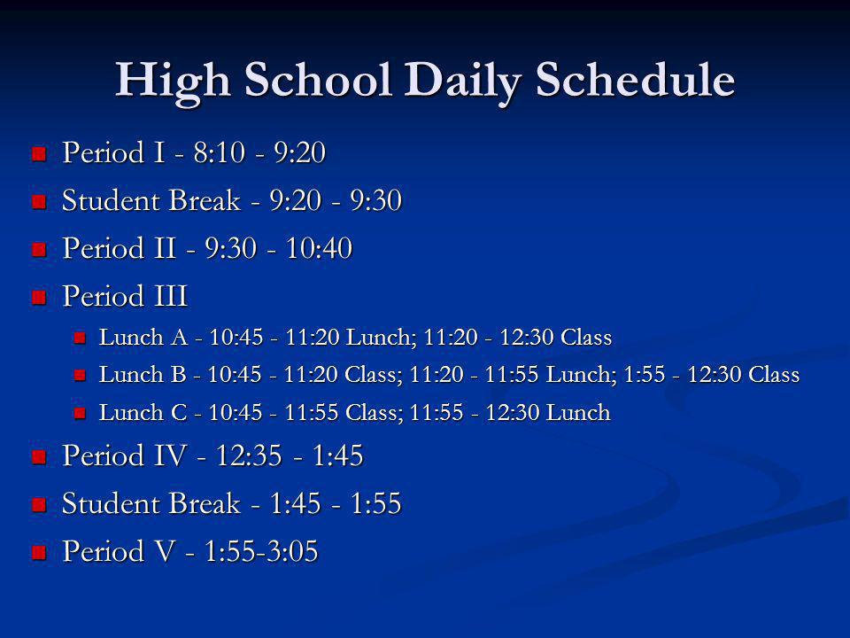 High School Daily Schedule Period I - 8:10 - 9:20 Period I - 8:10 - 9:20 Student Break - 9:20 - 9:30 Student Break - 9:20 - 9:30 Period II - 9:30 - 10:40 Period II - 9:30 - 10:40 Period III Period III Lunch A - 10:45 - 11:20 Lunch; 11:20 - 12:30 Class Lunch A - 10:45 - 11:20 Lunch; 11:20 - 12:30 Class Lunch B - 10:45 - 11:20 Class; 11:20 - 11:55 Lunch; 1:55 - 12:30 Class Lunch B - 10:45 - 11:20 Class; 11:20 - 11:55 Lunch; 1:55 - 12:30 Class Lunch C - 10:45 - 11:55 Class; 11:55 - 12:30 Lunch Lunch C - 10:45 - 11:55 Class; 11:55 - 12:30 Lunch Period IV - 12:35 - 1:45 Period IV - 12:35 - 1:45 Student Break - 1:45 - 1:55 Student Break - 1:45 - 1:55 Period V - 1:55-3:05 Period V - 1:55-3:05