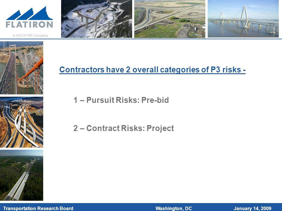 January 14, 2009 Transportation Research Board A HOCHTIEF Company Washington, DC Contractors have 2 overall categories of P3 risks - 1 – Pursuit Risks: Pre-bid 2 – Contract Risks: Project