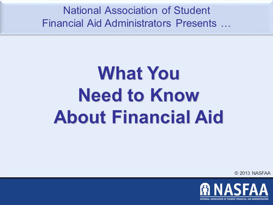 © 2013 NASFAA Slide 2 Topics We Will Discuss Tonight What is financial aid Cost of attendance (COA) Expected Family Contribution (EFC) What is financial need Categories, types, and sources of financial aid Free Application for Federal Student Aid (FAFSA) Special circumstances