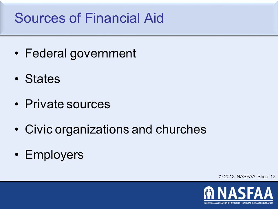 © 2013 NASFAA Slide 13 Sources of Financial Aid Federal government States Private sources Civic organizations and churches Employers