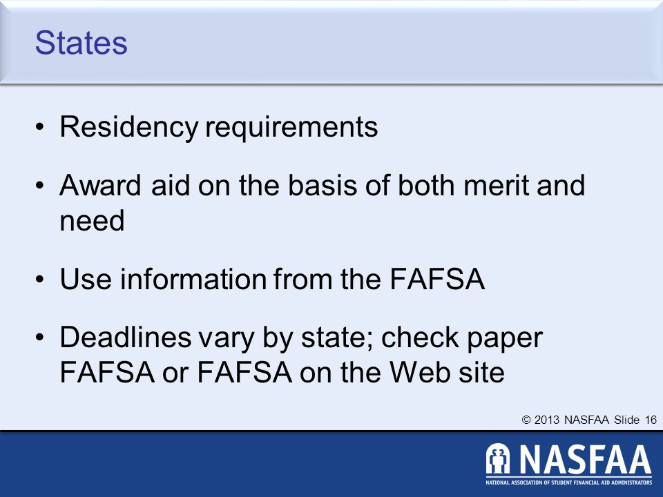 © 2013 NASFAA Slide 16 States Residency requirements Award aid on the basis of both merit and need Use information from the FAFSA Deadlines vary by state; check paper FAFSA or FAFSA on the Web site