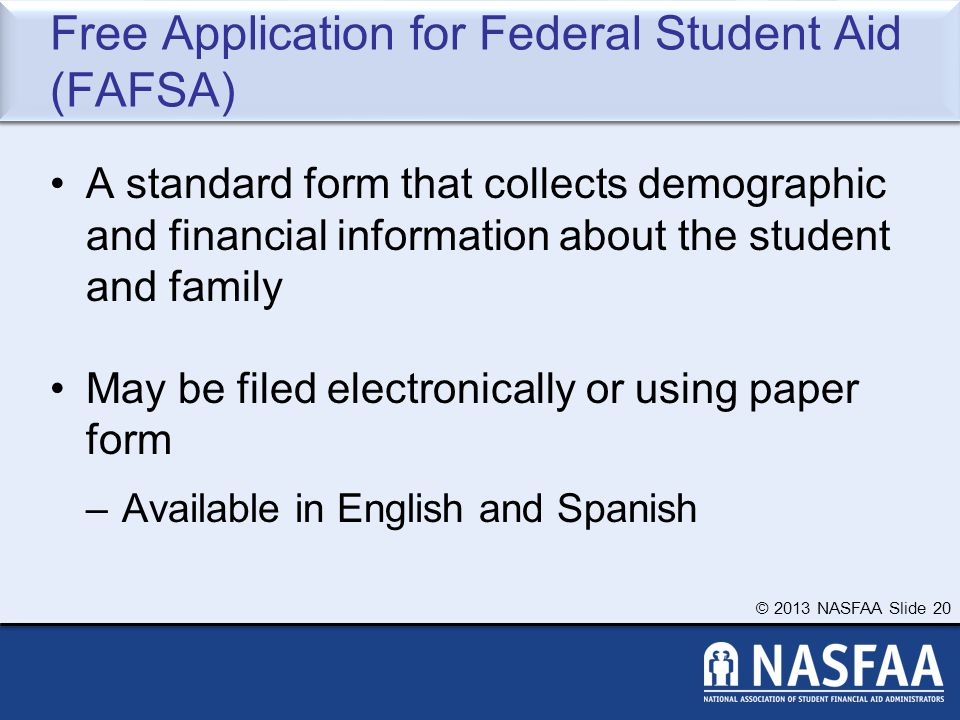 © 2013 NASFAA Slide 20 Free Application for Federal Student Aid (FAFSA) A standard form that collects demographic and financial information about the student and family May be filed electronically or using paper form –Available in English and Spanish