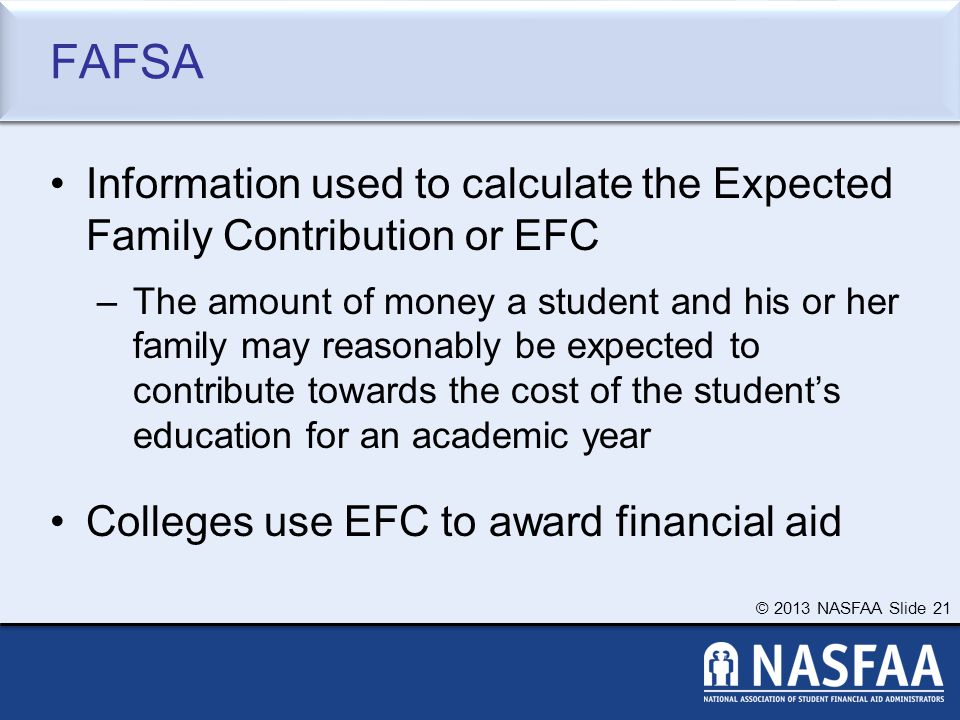 © 2013 NASFAA Slide 21 FAFSA Information used to calculate the Expected Family Contribution or EFC –The amount of money a student and his or her family may reasonably be expected to contribute towards the cost of the student's education for an academic year Colleges use EFC to award financial aid