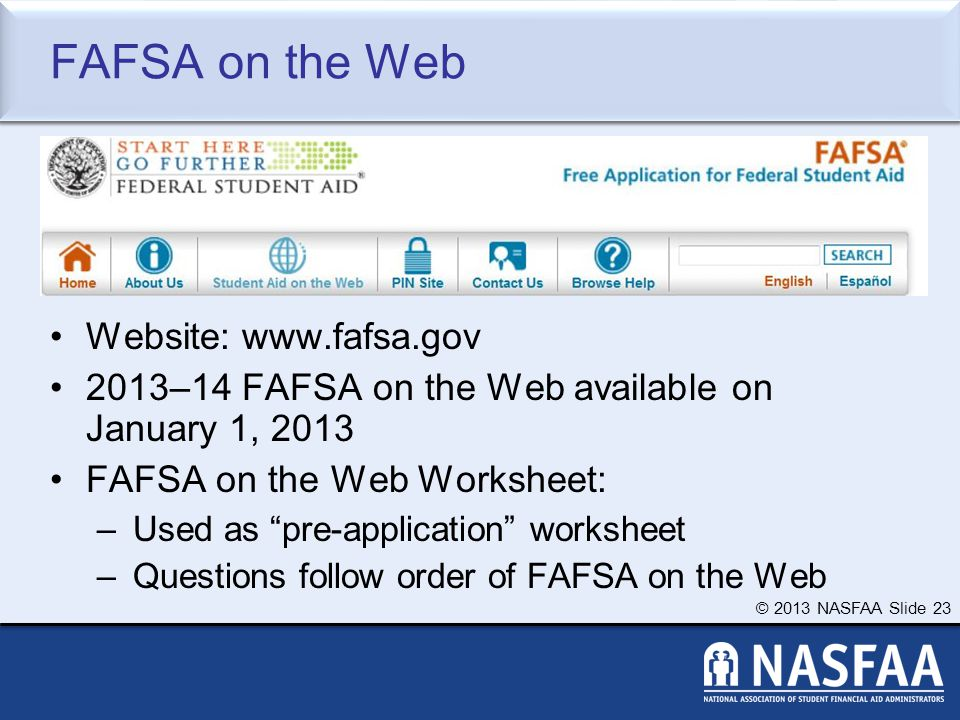 © 2013 NASFAA Slide 23 FAFSA on the Web Website: www.fafsa.gov 2013–14 FAFSA on the Web available on January 1, 2013 FAFSA on the Web Worksheet: –Used as pre-application worksheet –Questions follow order of FAFSA on the Web