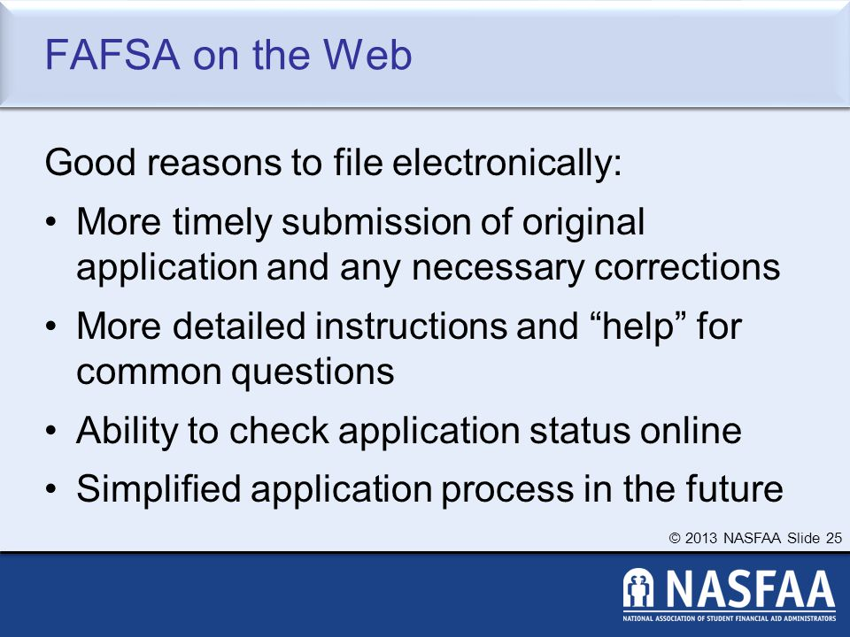 © 2013 NASFAA Slide 25 FAFSA on the Web Good reasons to file electronically: More timely submission of original application and any necessary corrections More detailed instructions and help for common questions Ability to check application status online Simplified application process in the future