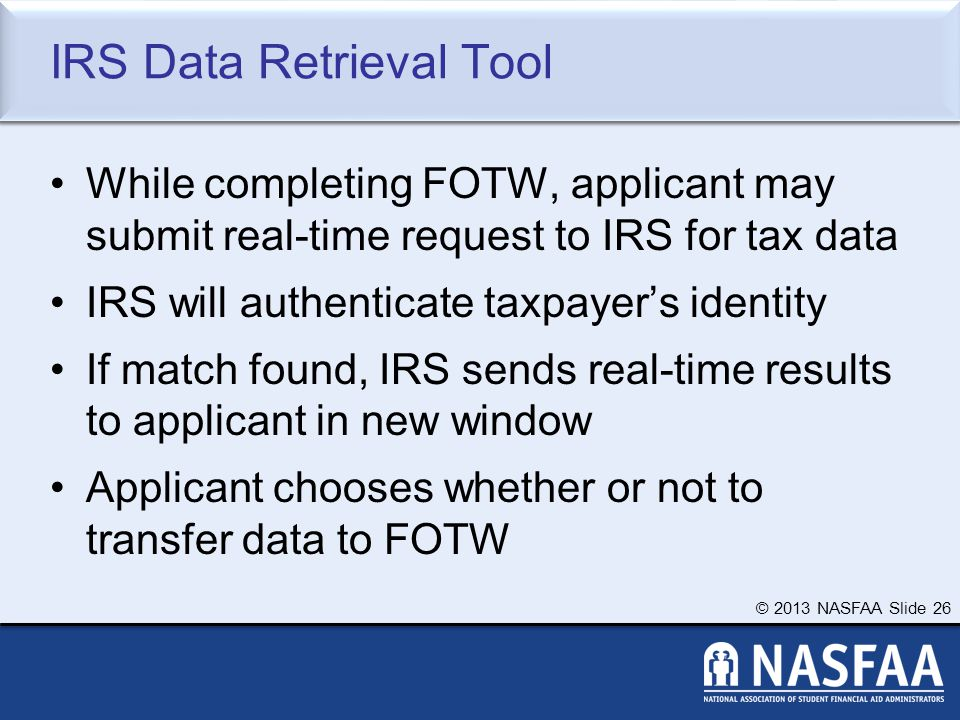 © 2013 NASFAA Slide 26 IRS Data Retrieval Tool While completing FOTW, applicant may submit real-time request to IRS for tax data IRS will authenticate taxpayer's identity If match found, IRS sends real-time results to applicant in new window Applicant chooses whether or not to transfer data to FOTW