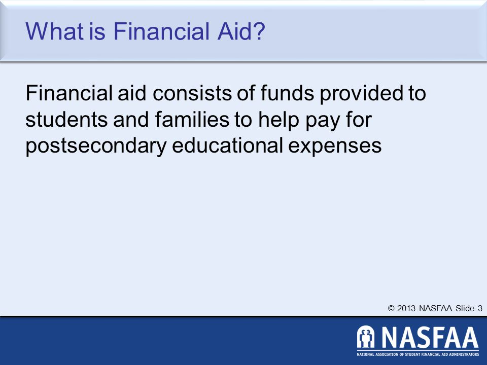 © 2013 NASFAA Slide 34 Information About the Student (and Spouse) Tax, income, and other financial information Dislocated worker status Assets