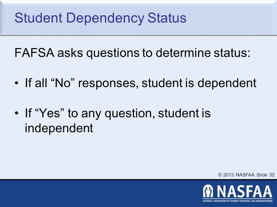 © 2013 NASFAA Slide 32 Student Dependency Status FAFSA asks questions to determine status: If all No responses, student is dependent If Yes to any question, student is independent