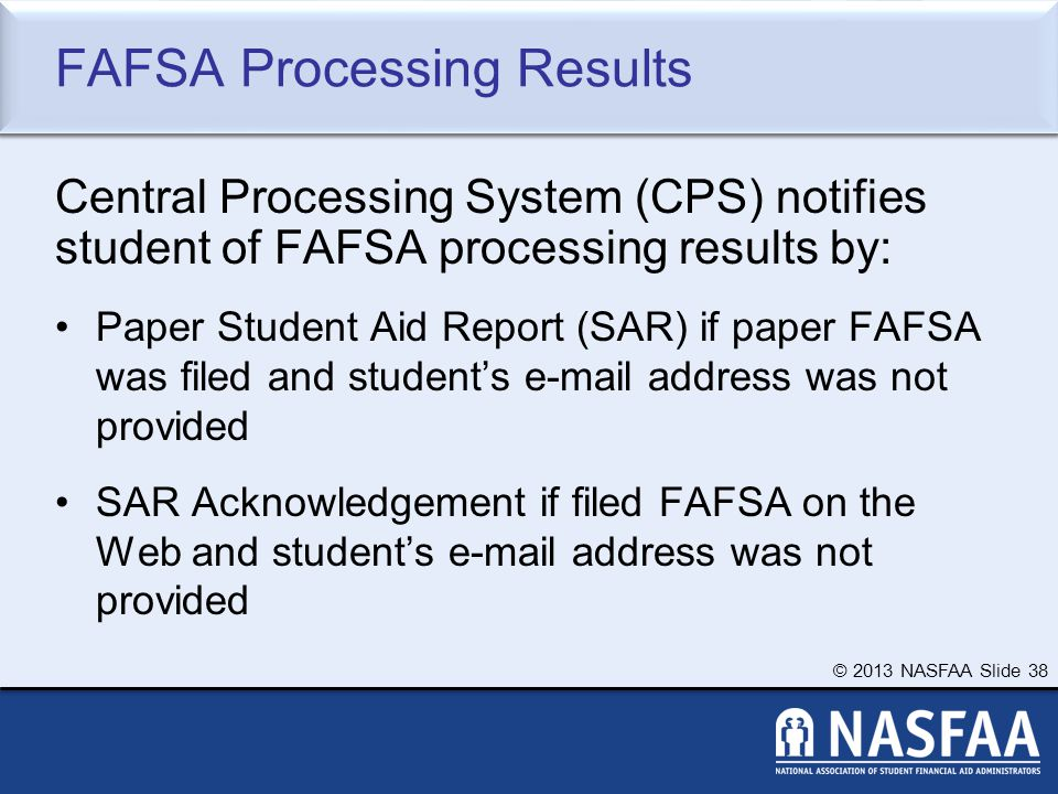 © 2013 NASFAA Slide 38 FAFSA Processing Results Central Processing System (CPS) notifies student of FAFSA processing results by: Paper Student Aid Report (SAR) if paper FAFSA was filed and student's e-mail address was not provided SAR Acknowledgement if filed FAFSA on the Web and student's e-mail address was not provided