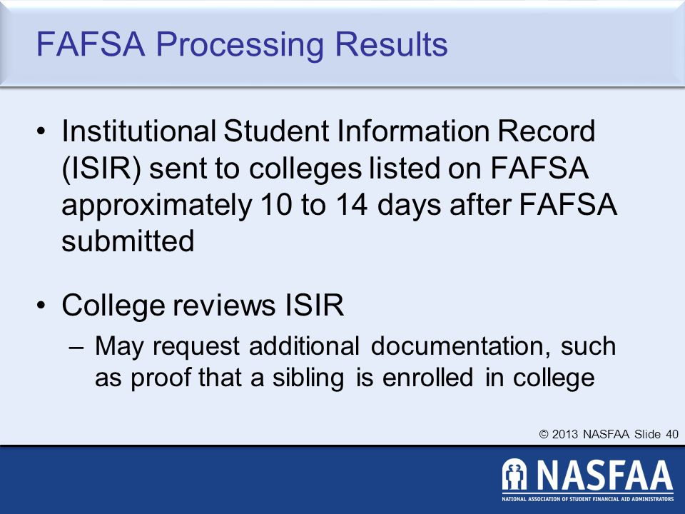 © 2013 NASFAA Slide 40 FAFSA Processing Results Institutional Student Information Record (ISIR) sent to colleges listed on FAFSA approximately 10 to 14 days after FAFSA submitted College reviews ISIR –May request additional documentation, such as proof that a sibling is enrolled in college