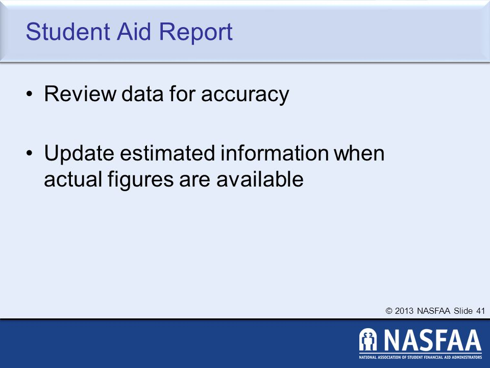 © 2013 NASFAA Slide 41 Student Aid Report Review data for accuracy Update estimated information when actual figures are available