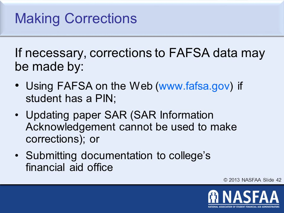 © 2013 NASFAA Slide 42 Making Corrections If necessary, corrections to FAFSA data may be made by: Using FAFSA on the Web (www.fafsa.gov) if student has a PIN; Updating paper SAR (SAR Information Acknowledgement cannot be used to make corrections); or Submitting documentation to college's financial aid office
