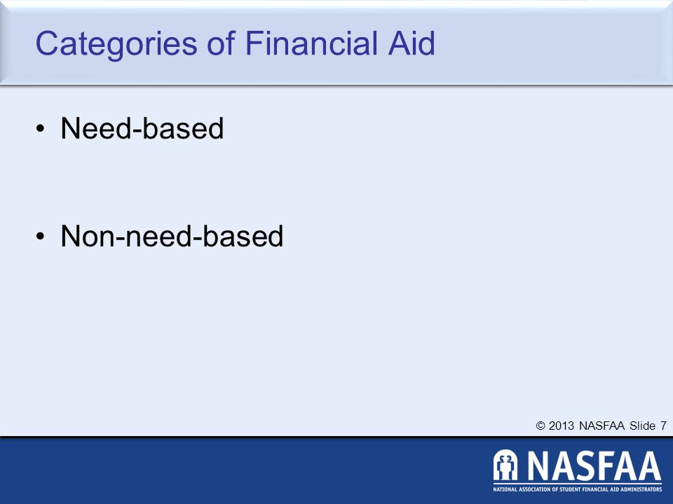 © 2013 NASFAA Slide 7 Categories of Financial Aid Need-based Non-need-based