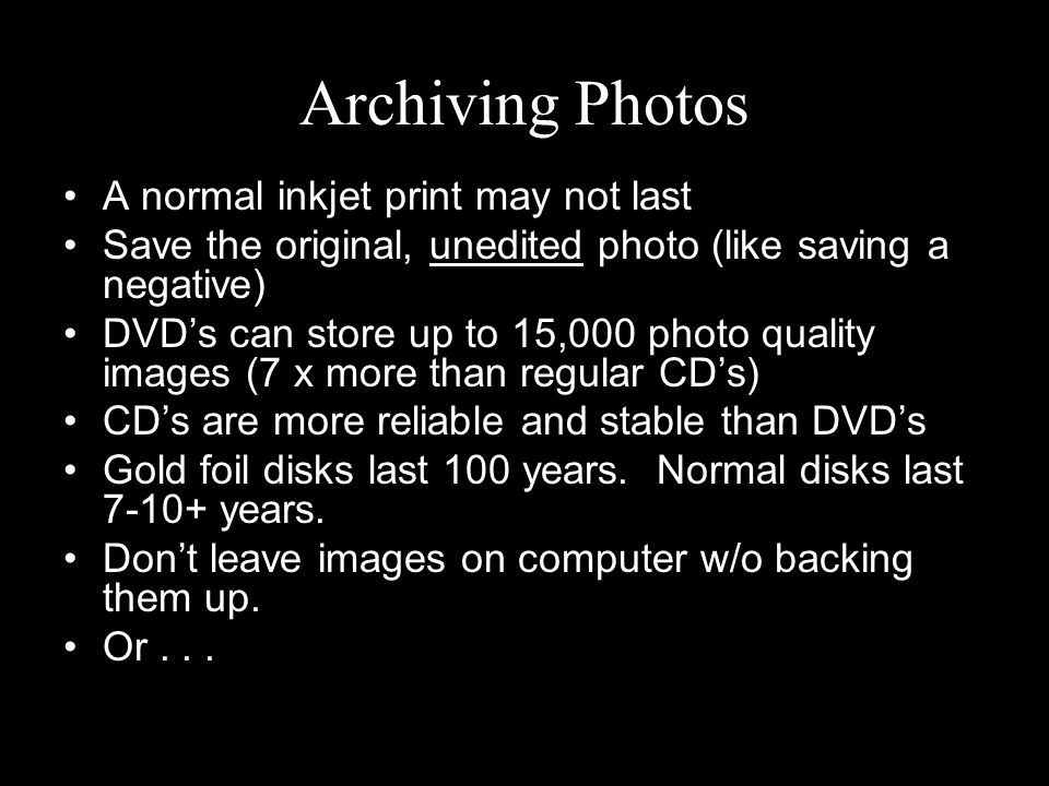 Archiving Photos A normal inkjet print may not last Save the original, unedited photo (like saving a negative) DVD's can store up to 15,000 photo quality images (7 x more than regular CD's) CD's are more reliable and stable than DVD's Gold foil disks last 100 years.
