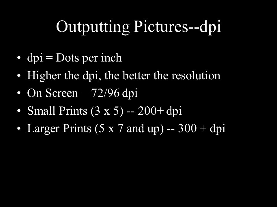 Outputting Pictures--dpi dpi = Dots per inch Higher the dpi, the better the resolution On Screen – 72/96 dpi Small Prints (3 x 5) -- 200+ dpi Larger Prints (5 x 7 and up) -- 300 + dpi