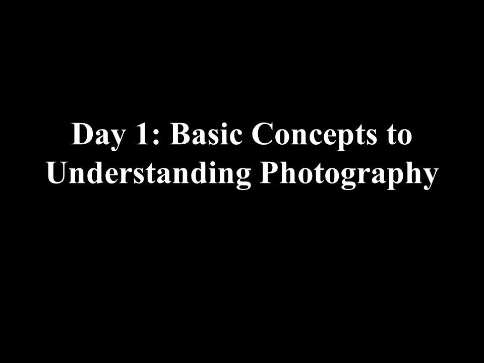 Day 1: Basic Concepts to Understanding Photography