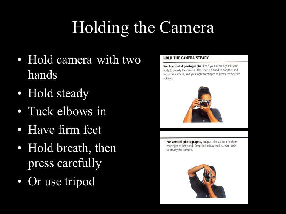 Holding the Camera Hold camera with two hands Hold steady Tuck elbows in Have firm feet Hold breath, then press carefully Or use tripod