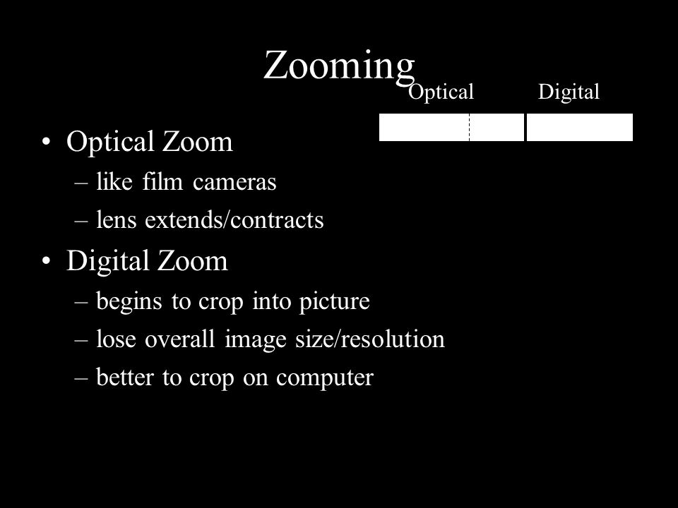 Zooming Optical Zoom –like film cameras –lens extends/contracts Digital Zoom –begins to crop into picture –lose overall image size/resolution –better