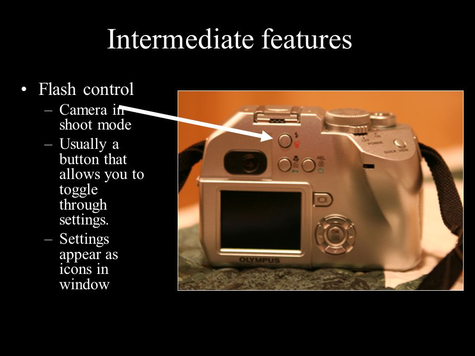 Flash control –Camera in shoot mode –Usually a button that allows you to toggle through settings. –Settings appear as icons in window Intermediate fea