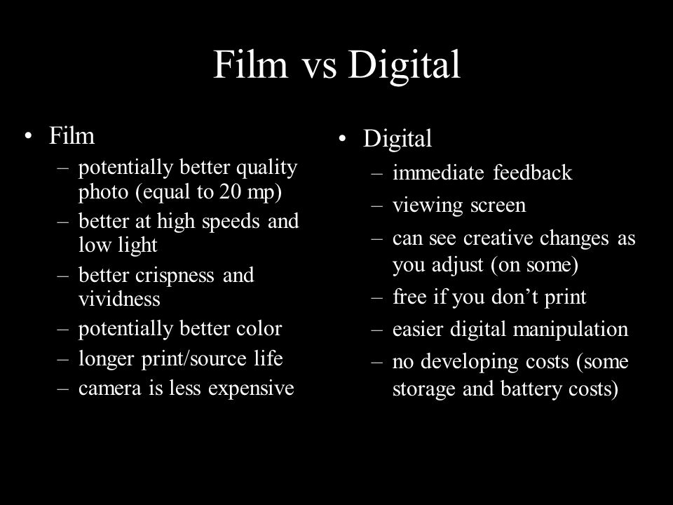 Film vs Digital Film –potentially better quality photo (equal to 20 mp) –better at high speeds and low light –better crispness and vividness –potentially better color –longer print/source life –camera is less expensive Digital –immediate feedback –viewing screen –can see creative changes as you adjust (on some) –free if you don't print –easier digital manipulation –no developing costs (some storage and battery costs)