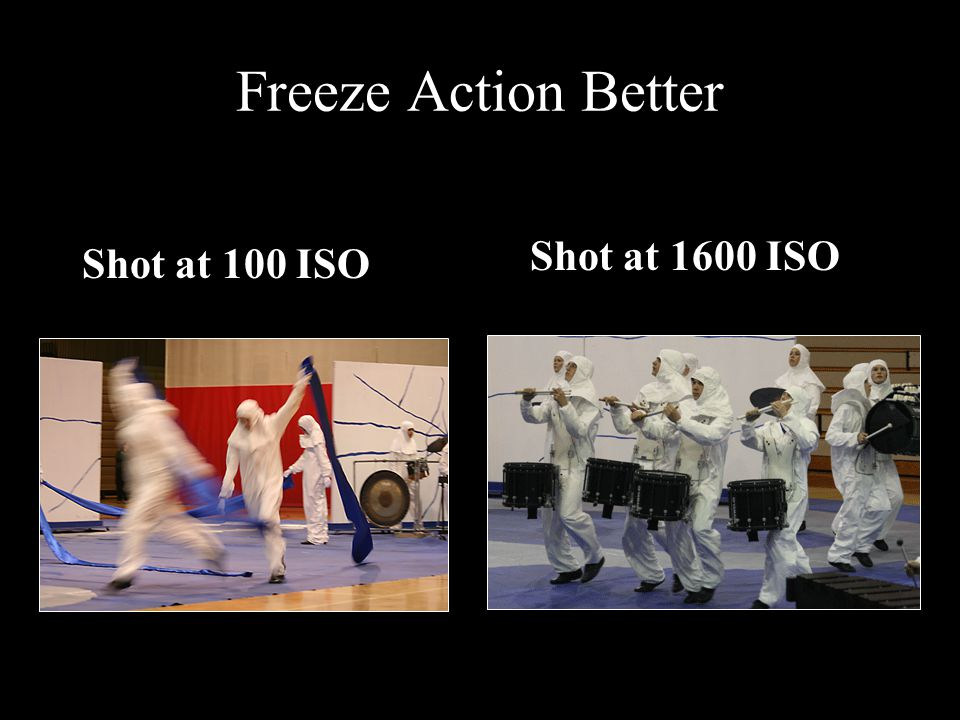 Freeze Action Better Shot at 100 ISO Shot at 1600 ISO
