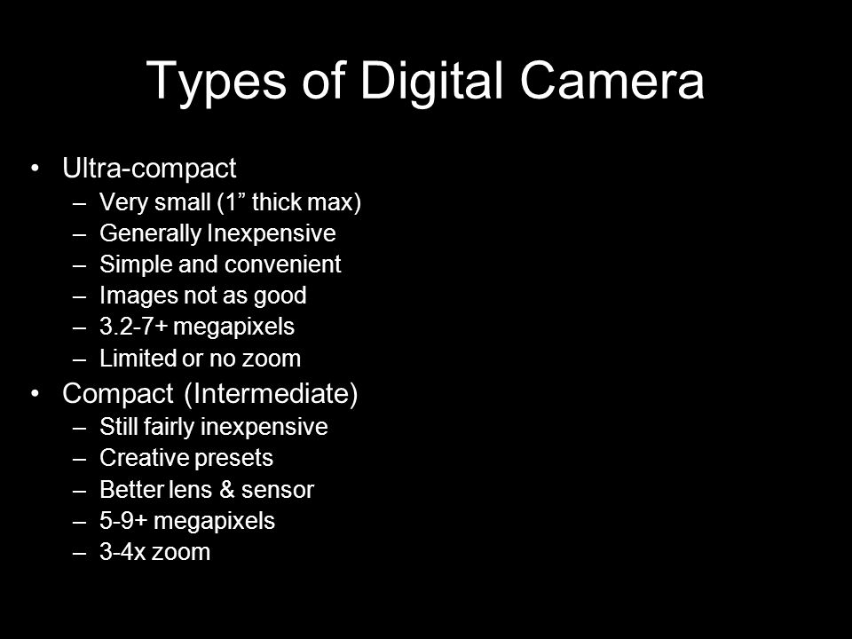 Types of Digital Camera Ultra-compact –Very small (1 thick max) –Generally Inexpensive –Simple and convenient –Images not as good –3.2-7+ megapixels –Limited or no zoom Compact (Intermediate) –Still fairly inexpensive –Creative presets –Better lens & sensor –5-9+ megapixels –3-4x zoom