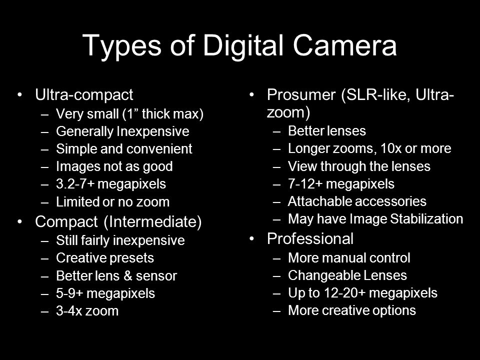 "Types of Digital Camera Ultra-compact –Very small (1"" thick max) –Generally Inexpensive –Simple and convenient –Images not as good –3.2-7+ megapixels"
