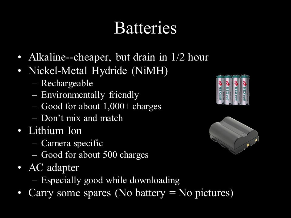 Batteries Alkaline--cheaper, but drain in 1/2 hour Nickel-Metal Hydride (NiMH) –Rechargeable –Environmentally friendly –Good for about 1,000+ charges –Don't mix and match Lithium Ion –Camera specific –Good for about 500 charges AC adapter –Especially good while downloading Carry some spares (No battery = No pictures)