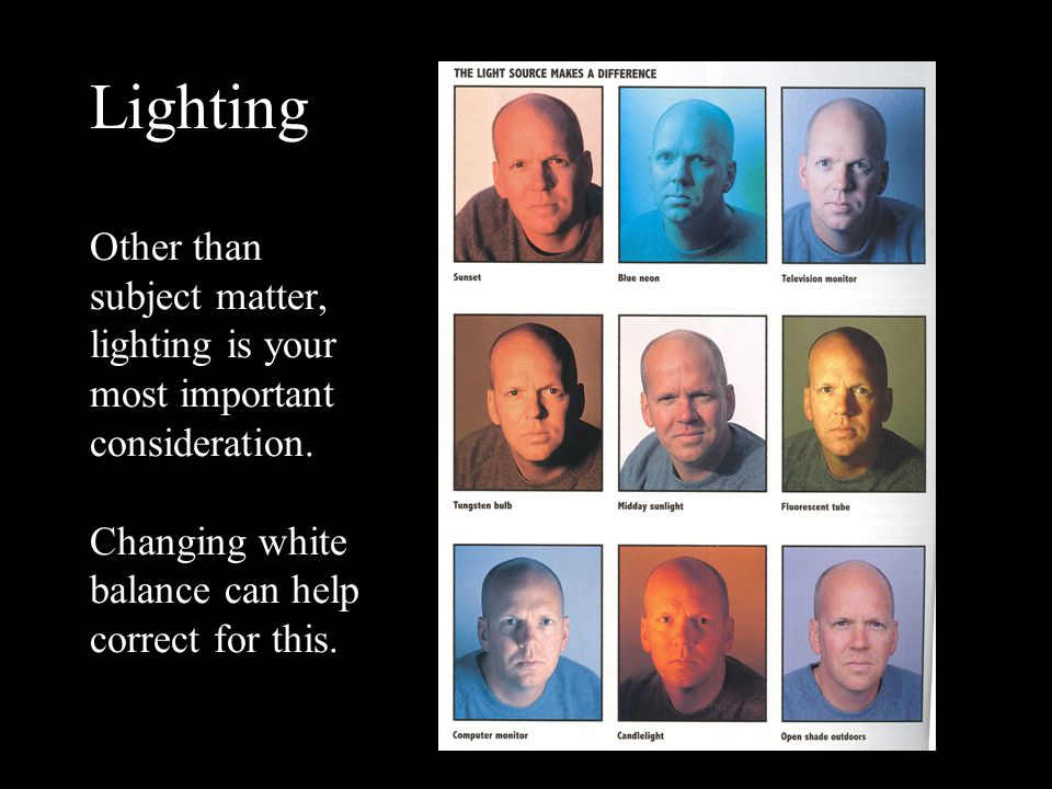 Lighting Other than subject matter, lighting is your most important consideration.