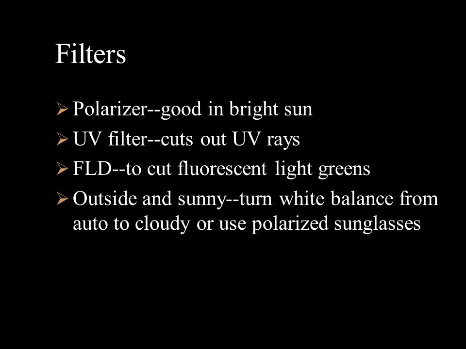 Filters  Polarizer--good in bright sun  UV filter--cuts out UV rays  FLD--to cut fluorescent light greens  Outside and sunny--turn white balance from auto to cloudy or use polarized sunglasses