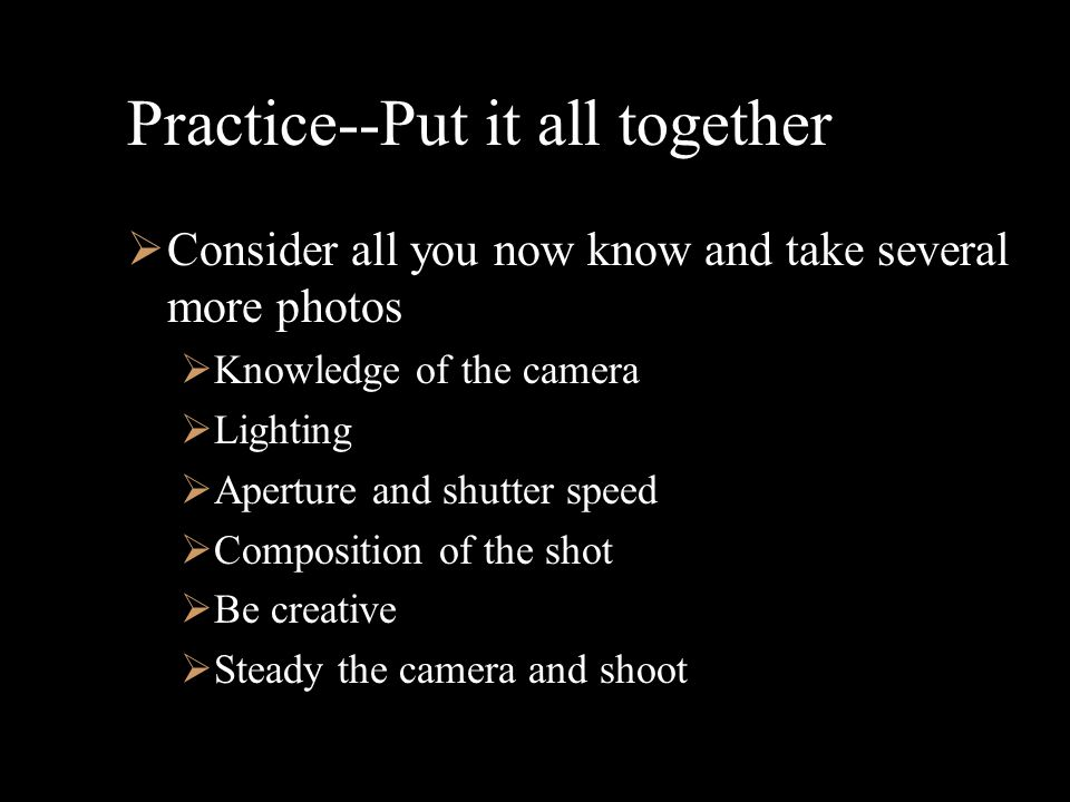Practice--Put it all together  Consider all you now know and take several more photos  Knowledge of the camera  Lighting  Aperture and shutter speed  Composition of the shot  Be creative  Steady the camera and shoot