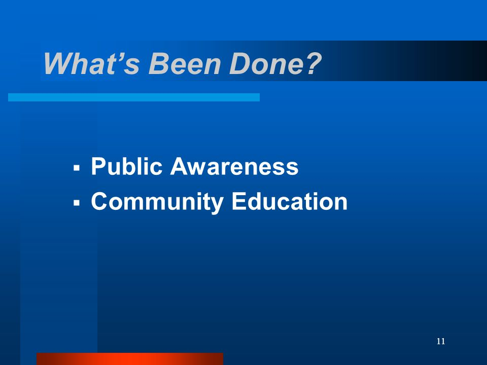 11 What's Been Done?  Public Awareness  Community Education