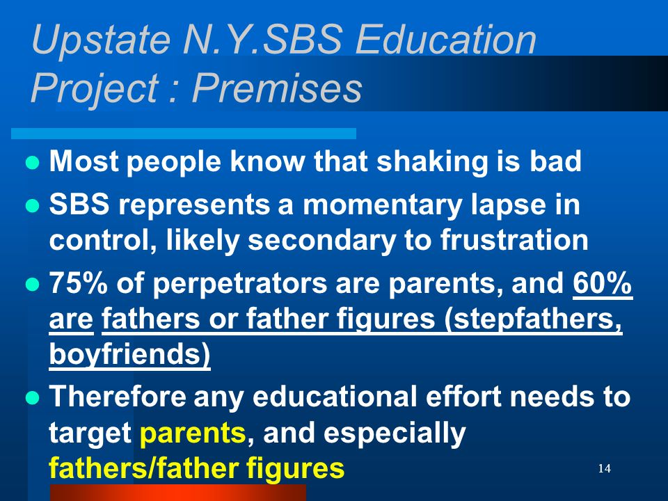 14 Upstate N.Y.SBS Education Project : Premises Most people know that shaking is bad SBS represents a momentary lapse in control, likely secondary to frustration 75% of perpetrators are parents, and 60% are fathers or father figures (stepfathers, boyfriends) Therefore any educational effort needs to target parents, and especially fathers/father figures