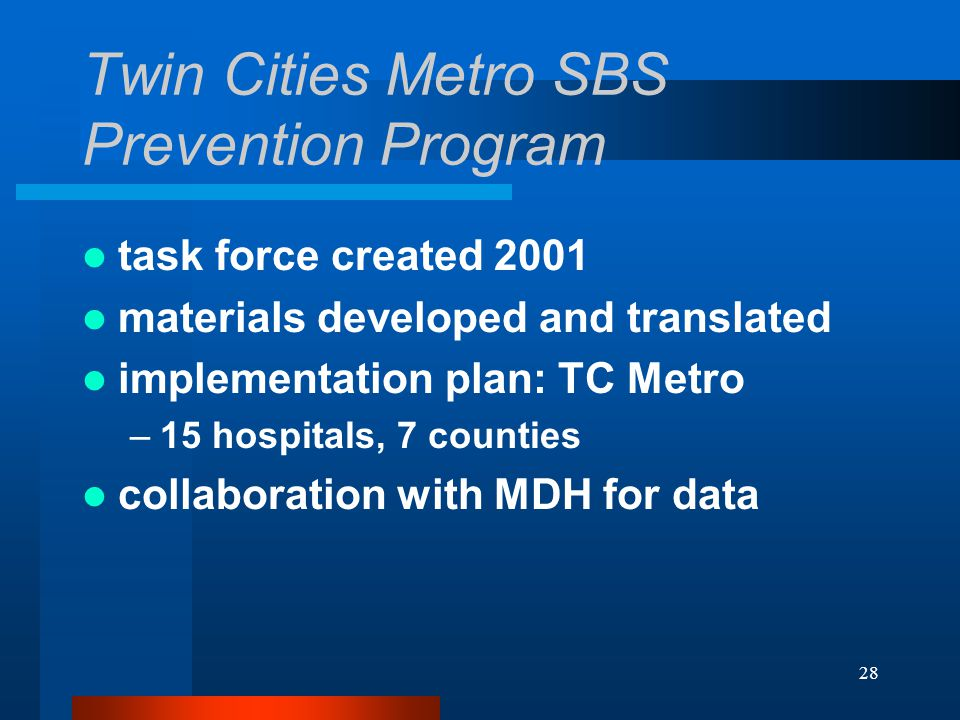 28 Twin Cities Metro SBS Prevention Program task force created 2001 materials developed and translated implementation plan: TC Metro –15 hospitals, 7 counties collaboration with MDH for data