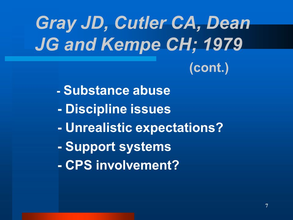 7 Gray JD, Cutler CA, Dean JG and Kempe CH; 1979 (cont.) - Substance abuse - Discipline issues - Unrealistic expectations.