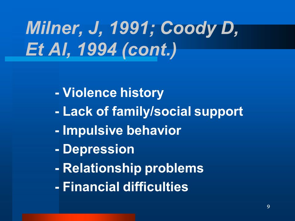 9 Milner, J, 1991; Coody D, Et Al, 1994 (cont.) - Violence history - Lack of family/social support - Impulsive behavior - Depression - Relationship problems - Financial difficulties