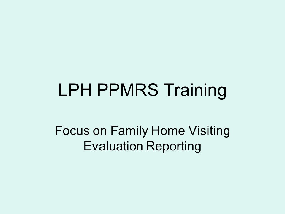 LPH PPMRS Training Focus on Family Home Visiting Evaluation Reporting