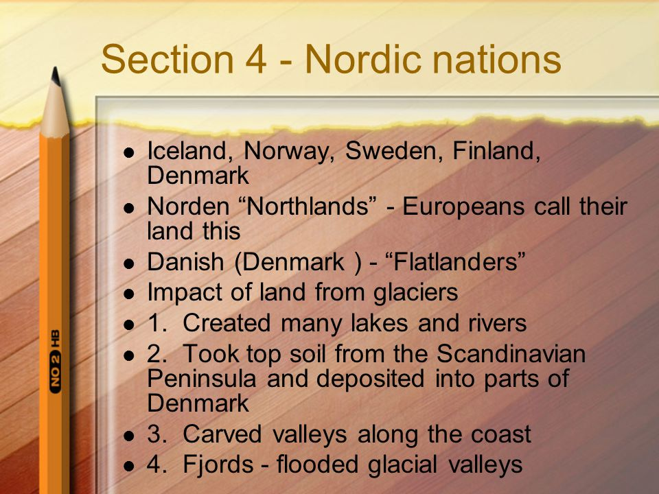 Section 4 - Nordic nations Iceland, Norway, Sweden, Finland, Denmark Norden Northlands - Europeans call their land this Danish (Denmark ) - Flatlanders Impact of land from glaciers 1.
