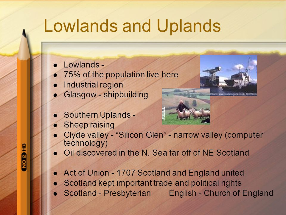 Lowlands and Uplands Lowlands - 75% of the population live here Industrial region Glasgow - shipbuilding Southern Uplands - Sheep raising Clyde valley - Silicon Glen - narrow valley (computer technology) Oil discovered in the N.