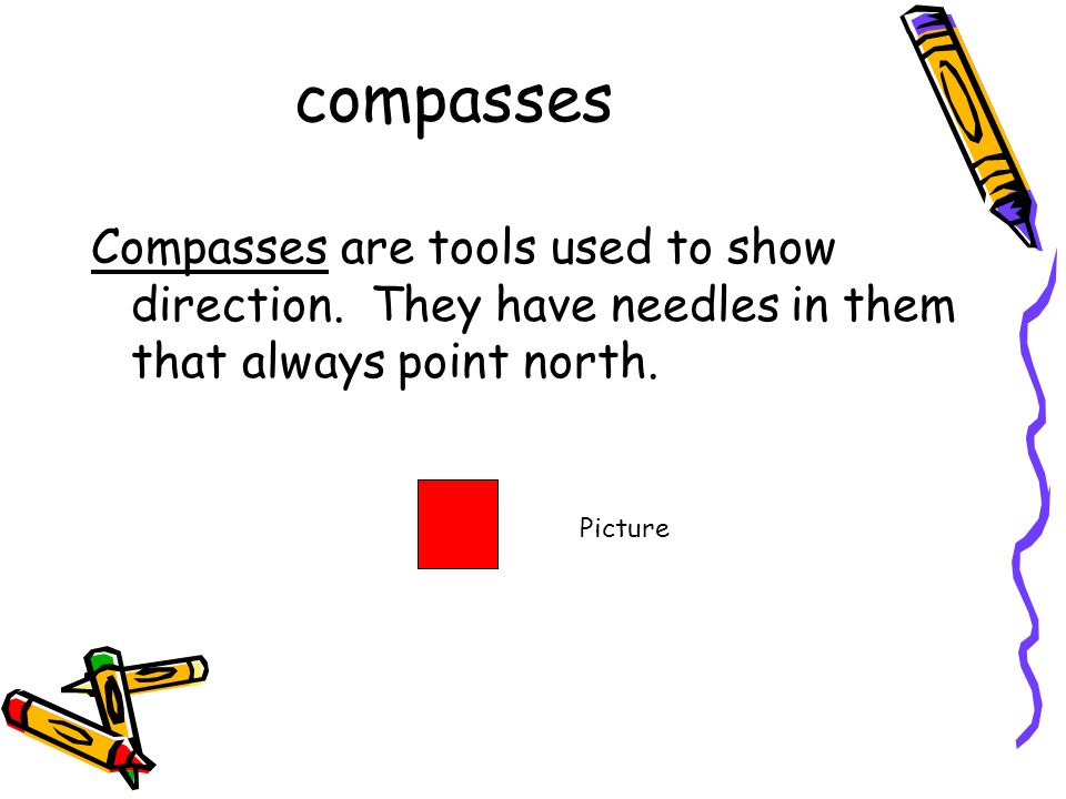 compasses Compasses are tools used to show direction. They have needles in them that always point north. Picture